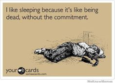 I Like Sleeping Because Its Like Being Dead Without The Commitment