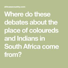 Where do these debates about the place of coloureds and Indians in South Africa come from?