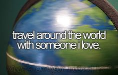 Travel around the world with the one I love :)
