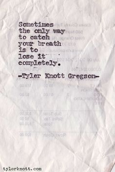 Sometimes the only way to catch your breath is to lose it completely. - Typewriter Series #114 by Tyler Knott Gregson