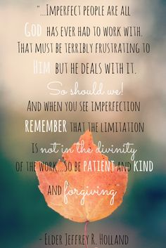 """""""Cease to find fault one with another"""" (D&C 88:124). """"And be ye kind one to another, [patient,] tenderhearted, forgiving one another, even as God for Christ's sake hath forgiven you"""" (Eph. 4:32). From Elder Holland's http://pinterest.com/pin/24066179231042235 inspiring http://facebook.com/223271487682878 message http://lds.org/general-conference/2013/04/lord-i-believe"""