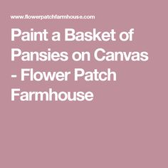 Paint a Basket of Pansies on Canvas - Flower Patch Farmhouse