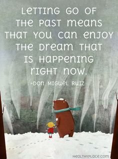 Positive quote: Letting go of the past means that you can enjoy the dream that is happening right now.    www.HealthyPlace.com