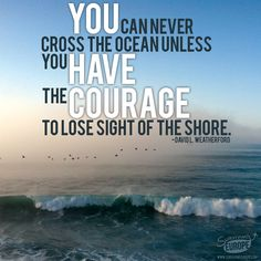 """""""YOU can never cross the ocean unless you HAVE the COURAGE to lose sight of the shore..."""""""