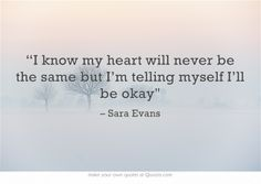 """I know my heart will never be the same but I'm telling myself I'll be okay"