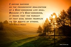I define success as the progressive realization of a God-honoring life goal. Because it's God-honoring, it means that the pursuit of that goal never tramples on the rights of others. (John Edmund Haggai)