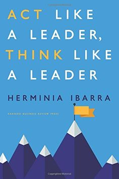 Act Like a Leader, Think Like a Leader by Herminia Ibarra  http://amzn.to/1GwhDy5