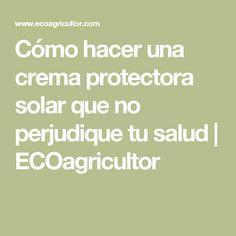 Cómo hacer una crema protectora solar que no perjudique tu salud   ECOagricultor