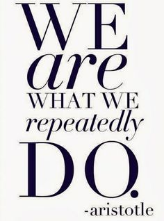 We are what we repeatedly do- aristotle