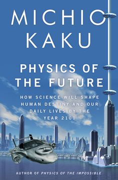 Michio Kaku. Physics of the Future. A fascinating and riveting roller coaster ride into the future with science as the enabler of our destiny.