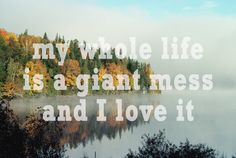 """""""My whole life is a giant mess and I love it."""" 