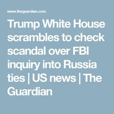 Trump White House scrambles to check scandal over FBI inquiry into Russia ties | US news | The Guardian