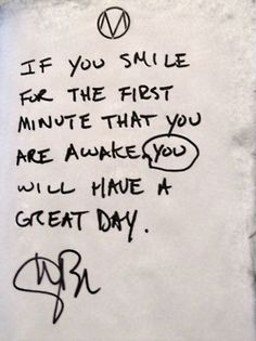 if you smile for the first minute that you are awake, you will have a great day