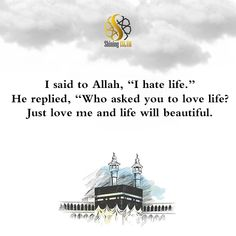 "I said to Allah, ""I hate life."" He replied, ""Who asked you to love life? Just love me and life will beautiful. #deen #dua #islam #namaz #jannah #Allah #Muhammad #love #zakat #salah #Quran #Mecca #Medina #good #slient #speak #masjid #islamicculture #sunnah #nasheed #hijab #muslim #ramadan #hadith #islamicreminder #ummah #prayer #prophet #shiningislam I Hate My Life, Love Life, Just Love Me, I Said, Mecca, Hadith, Ramadan, Allah, Taj Mahal"