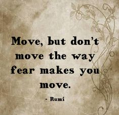 Move, but don't move the way fear makes you move. Rumi Quotes, Poetry Quotes, Spiritual Quotes, Wisdom Quotes, Positive Quotes, Motivational Quotes, Life Quotes, Inspirational Quotes, Reiki