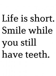 Life is short. Smile while you have teeth! too funny. My new motto. Inspirational Quotes For Women, Great Quotes, Quotes To Live By, Love Quotes, Motivational Quotes, Witty Quotes, Funny Smile Quotes, Happy Smile Quotes, Funny Sayings