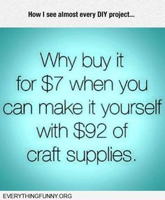 funnyquote why buy it for $7 when you can make it yourself with $92 of craft supplies