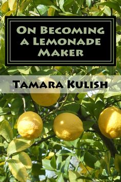 Now on KINDLE.  How do we change ourselves, our perspective, so that we can become Lemonade Makers?