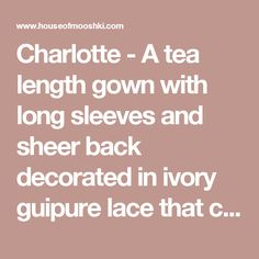 Charlotte - A tea length gown with long sleeves and sheer back decorated in ivory guipure lace that creeps over the arms and down the bodice.