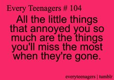 all the little things that annoyed you so much are the things you'll miss the most when they're gone