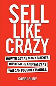 Sell Like Crazy How To Get As Many Clients Customers And Sales