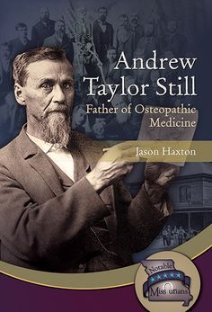 """Andrew Taylor Still: Father of Osteopathic Medicine"" by Jason Haxton – As a young doctor in the mid-1800s, Andrew Taylor Still cared for sick and injured people on the frontier and on the battlefields of the Civil War. But he thought the common practices of bloodletting and using toxic medicines did more harm than good for sick people. He knew there had to be a better way to help them."