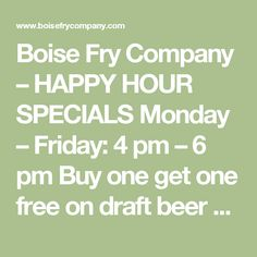 Boise Fry Company – HAPPY HOUR SPECIALS Monday – Friday: 4 pm – 6 pm Buy one get one free on draft beer and small fries – of equal or lesser value (dine in only, specials subject to change)