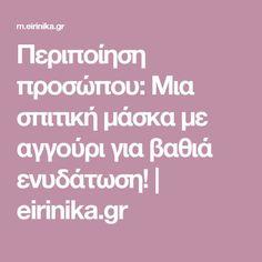 Περιποίηση προσώπου: Μια σπιτική μάσκα με αγγούρι για βαθιά ενυδάτωση!   eirinika.gr