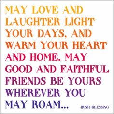 """""""May love and laughter light your days, and warm your heart and home. May good and faithful friends be yours wherever you may roam..."""" - Irish Blessing"""