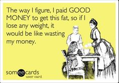 Someecards Money | The way I figure, I paid GOOD MONEY to get this fat, so if I lose any ...