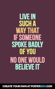 Live in such a way that if someone spoke badly of you no one would belong it!