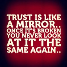 So damn true!! I can remember exactly where I was with a person when trust is broken! The very moment, wjat the conversation was about, what their inept reasoning was for lying, what we were wearing, the smell in the air, I remember every detail regardless of how small at the moment trust is broken between me and another individual.......Billy Jack