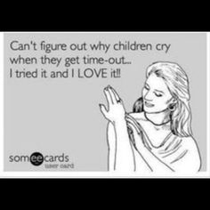 Can't figure out why children cry when they get time out...I tried it and I love it, lol! I just don't get it! Lmao!!! Funny, ecards, ecard, humor, children, life, mommy life, jokes