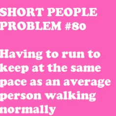 """Nobody who's taller than me can quite understand why I walk so """"slow"""" and why I cant keep up...."""