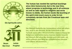 The human has needed the spiritual teachings since time immemorial, but in the new time, where progress in technology and in all sciences as well as with regard to religions and sects knows no limits, the human needs the teaching of the spirit even much more in order to not completely deviate from the Creational laws and directives.  Der Mensch bedurfte der Geisteslehre schon seit alters her, doch in der Neuzeit, da der Fortschritt in der Technik und in allen Wissenschaften sowie in bezug…