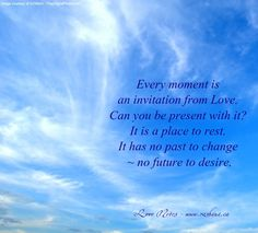 Every moment is an invitation from Love.  Can you be present with it?  It is a place to rest.  It has no past to change ~ no future to desire. http://www.getresponse.com/archive/rashanasnewsletter/Rashanas-Love-Notes-March-5-2014-23992403.html