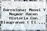 http://tecnoautos.com/wp-content/uploads/imagenes/tendencias/thumbs/barcelona-messi-y-neymar-hacen-historia-con-blaugranas-el.jpg Barcelona Hoy. Barcelona: Messi y Neymar hacen historia con blaugranas | El ..., Enlaces, Imágenes, Videos y Tweets - http://tecnoautos.com/actualidad/barcelona-hoy-barcelona-messi-y-neymar-hacen-historia-con-blaugranas-el/