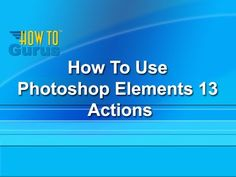 How to use Photoshop Elements 13 Actions - a Photoshop Elements 13 Tutorial
