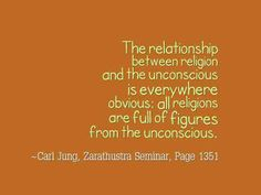 The relationship between religion and the unconscious is everywhere obvious: all religions are full of figures from the unconscious. ~Carl Jung, Zarathustra Seminar, Page 1351.