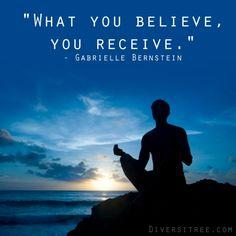 """What you believe, you receive."" - Gabrielle Bernstein"