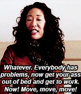 Whatever.  Everybody has problems.  Now get your ass out of bed and get to work.- Cristina Yang