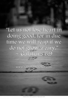 Let us not lose heart in doing good, for in due time we will reap if we do not grow weary. ~ Galatians 6:9