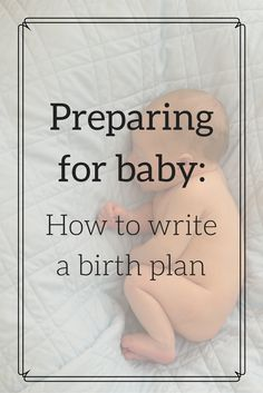 How to write a birth plan, birth plan, preparing for baby, writing a birth plan, what to include on birth plan, tips for birth plan, labor and delivery