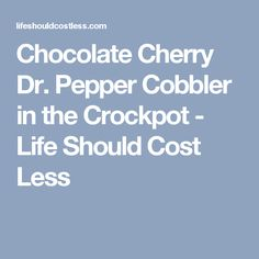 Chocolate Cherry Dr. Pepper Cobbler in the Crockpot - Life Should Cost Less