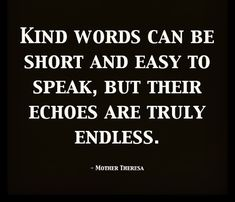 """Kind words can be short and easy to be speak, but their echoes and truly endless."" - Mother Theresa #motivation #inspiration"