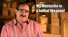 "Moe's mustache is a lethal weapon. Read ""Mo Money, Moe Prigoff"" 1st season recap: http://onlinestorageauctions.com/storage-wars-texas-lethal-mustache/"