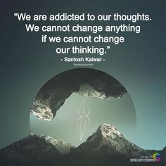 We Are Addicted To Our Thoughts - https://themindsjournal.com/we-are-addicted-to-our-thoughts/