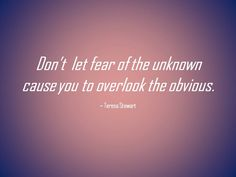 Don't let fear of the unknown cause you to overlook the obvious.