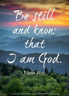 """""""Be still and know that I am God."""" Psalm 46:10"""