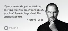 If you are working on something exciting that you really care about, you don't have to be pushed. The vision pulls you. - Steve Jobs #Apple #Motivation #Inspiration